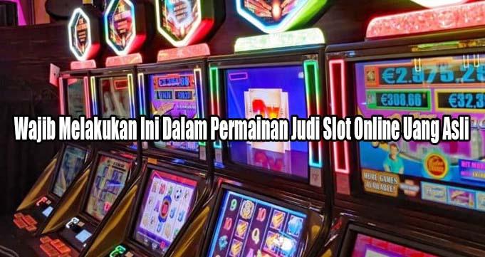 Wajib Melakukan Ini Dalam Permainan Judi Slot Online Uang Asli